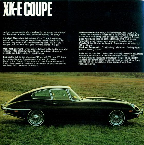 XK-E Coupe. A sleek, classic masterpiece, praised by the Museum of Modern Art. Large rear window door opens for plenty of luggage. Principal Dimensions: Wheelbase 96ins. Track, front 50 ins., rear 50 ins. Overall length 176-5/16 ins. Overall width 65 1/4 ins. Overall height 48ins. Ground clearance (lade) 5 1/2 ins. Dry weight 2,570 lbs. Fuel 16 3/4 galls. Oil 9 qts. Water 19 1/4 qts. Optional Equipment: Power assisted steering. Radio. Chrome wire wheels. Tinted glass. Whitewall tires. Heated rear window for demisting and defrosting. Air conditioning. Transmission: Four-speed, all synchromesh. Ratio 3.54 to 1. Limited slip differential. Suspension: Four-wheel independent, torsion bars front and paired coil springs rear. Brakes: 4-wheel discs with quick-change pads. Steering: Rack and pinion. Adjustable wood-rimmed steering wheel. Steering lock. Wheels: 15 ins. 72-wire spokes with Dunlop Aqua-Jet radial ply 185×15 tires. Electrical Equipment: 12-volt battery. Alternator. Back-up lights. Ignition warning buzzer. Body: 2-door, all-steel. Twin bucket reclining seats with adjustable headrests, upholstered in leather over foam rubber. 7-dial instrument panel, including tachometer. Heater and demister standart equipment. Rear windows hinged for ventilation. Twin padded sun visors. Lockable glove compartment. Twin package shelves.